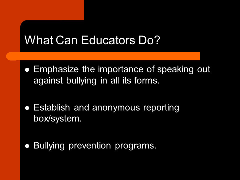 What Can Educators Do Emphasize the importance of speaking out against bullying in all its forms. Establish and anonymous reporting box/system.