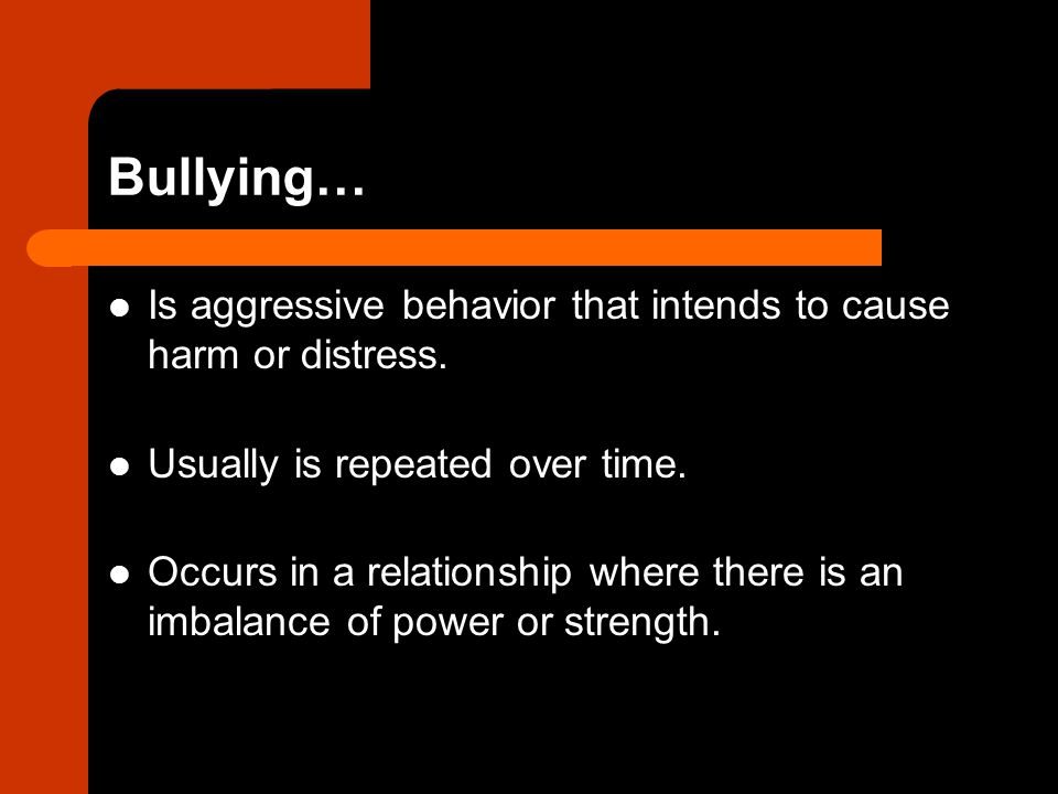 Bullying… Is aggressive behavior that intends to cause harm or distress. Usually is repeated over time.