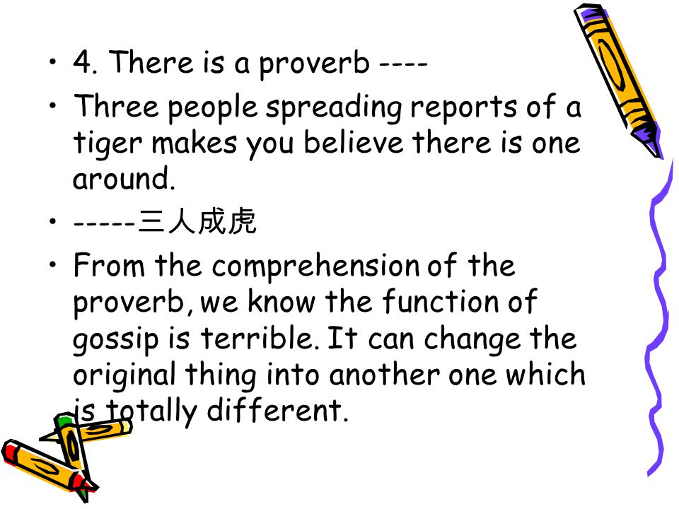 4. There is a proverb ---- Three people spreading reports of a tiger makes you believe there is one around.