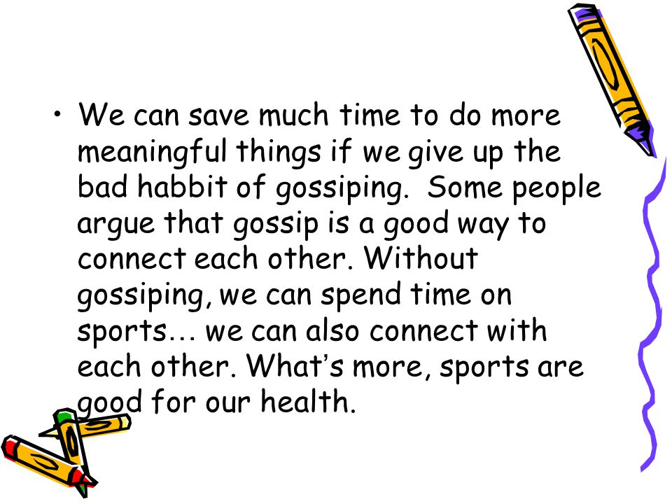 We can save much time to do more meaningful things if we give up the bad habbit of gossiping.