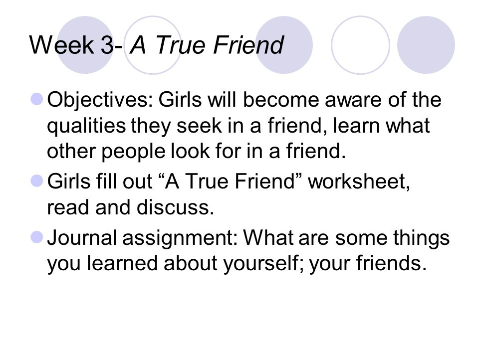 Week 3- A True Friend Objectives: Girls will become aware of the qualities they seek in a friend, learn what other people look for in a friend.