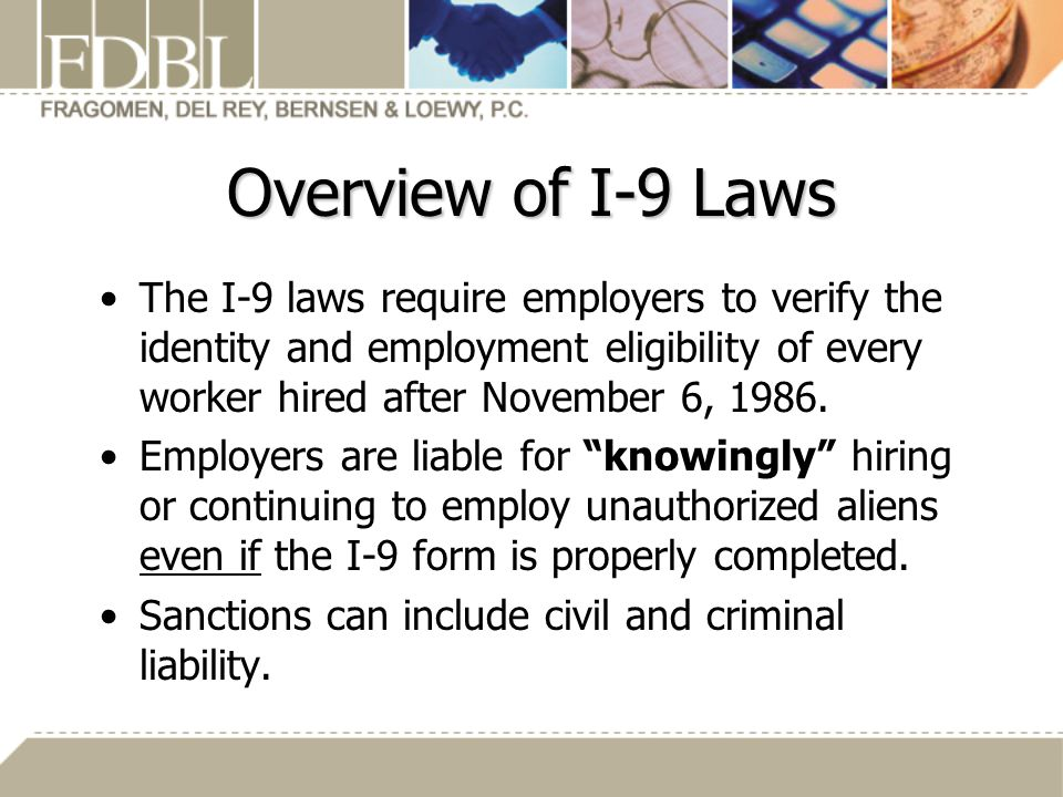 Overview of I-9 Laws The I-9 laws require employers to verify the identity and employment eligibility of every worker hired after November 6, 1986.