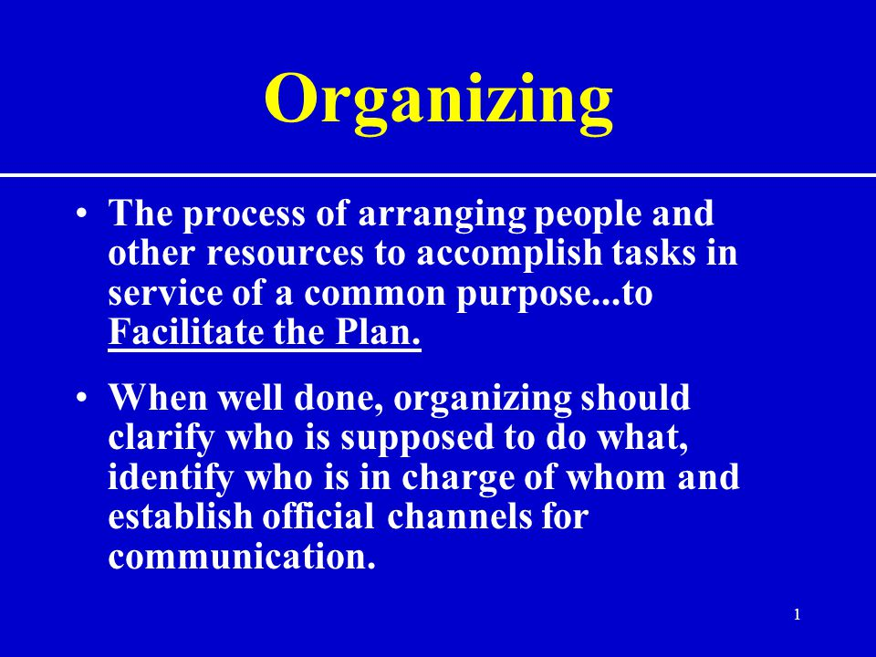 Organizing The process of arranging people and other resources to accomplish tasks in service of a common purpose...to Facilitate the Plan.