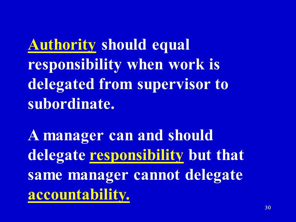 Authority should equal responsibility when work is delegated from supervisor to subordinate.