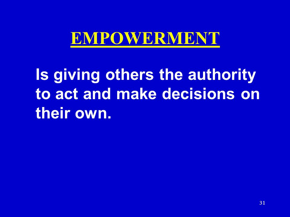 EMPOWERMENT Is giving others the authority to act and make decisions on their own.
