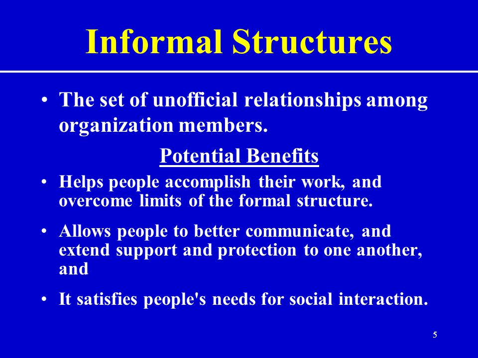 Informal Structures The set of unofficial relationships among organization members. Potential Benefits.