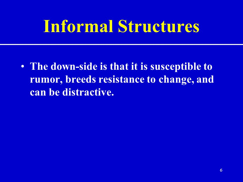 Informal Structures The down-side is that it is susceptible to rumor, breeds resistance to change, and can be distractive.