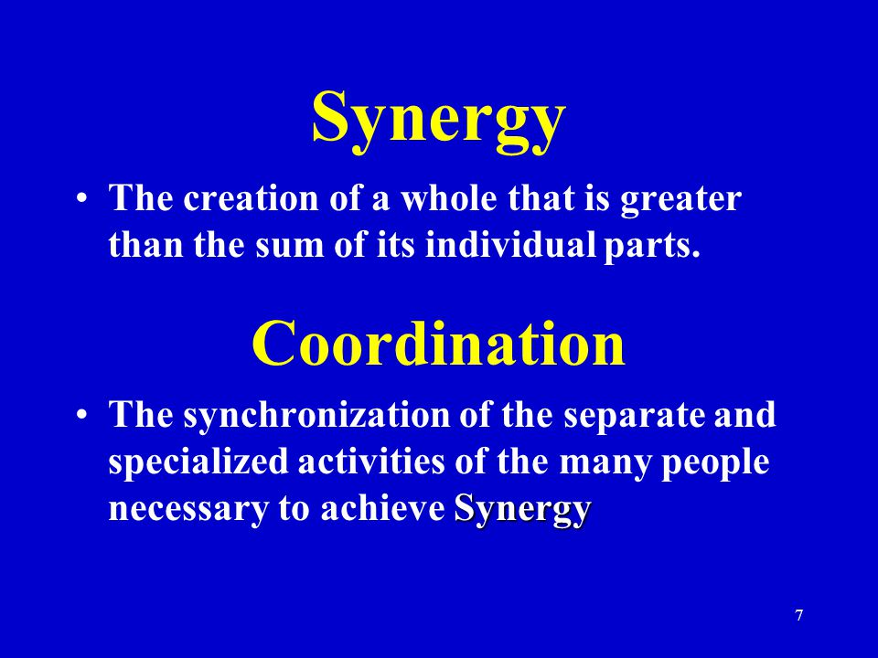 Synergy The creation of a whole that is greater than the sum of its individual parts. Coordination.