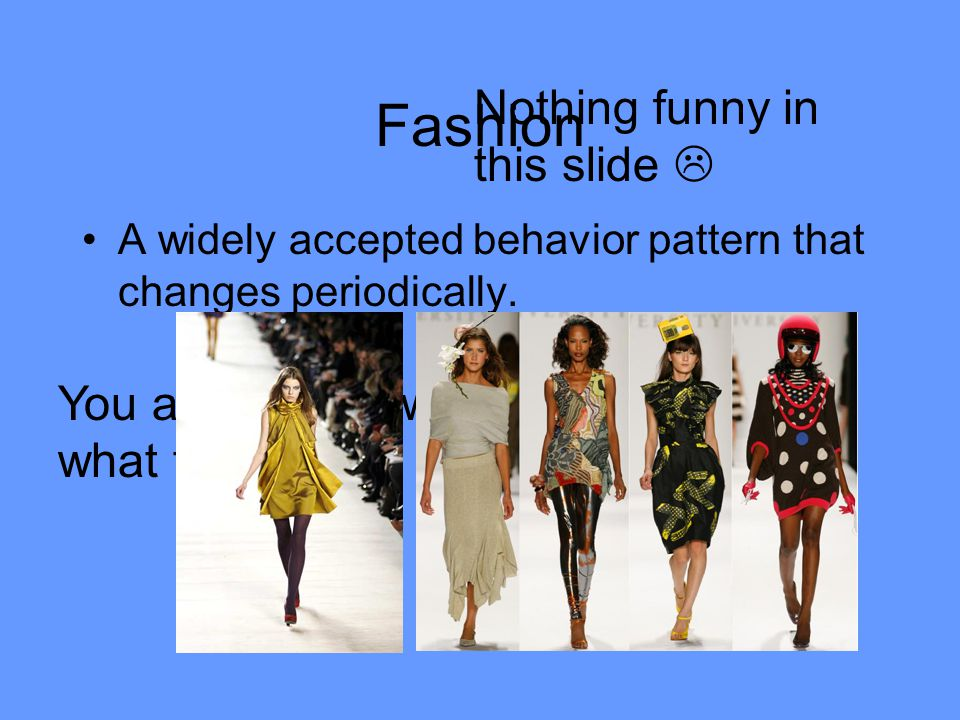 Fashion Nothing funny in this slide  You already know what this is.