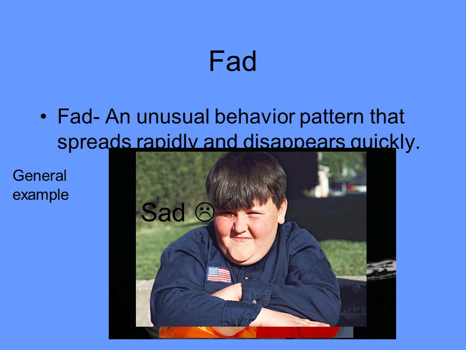 Fad Fad- An unusual behavior pattern that spreads rapidly and disappears quickly. General example.
