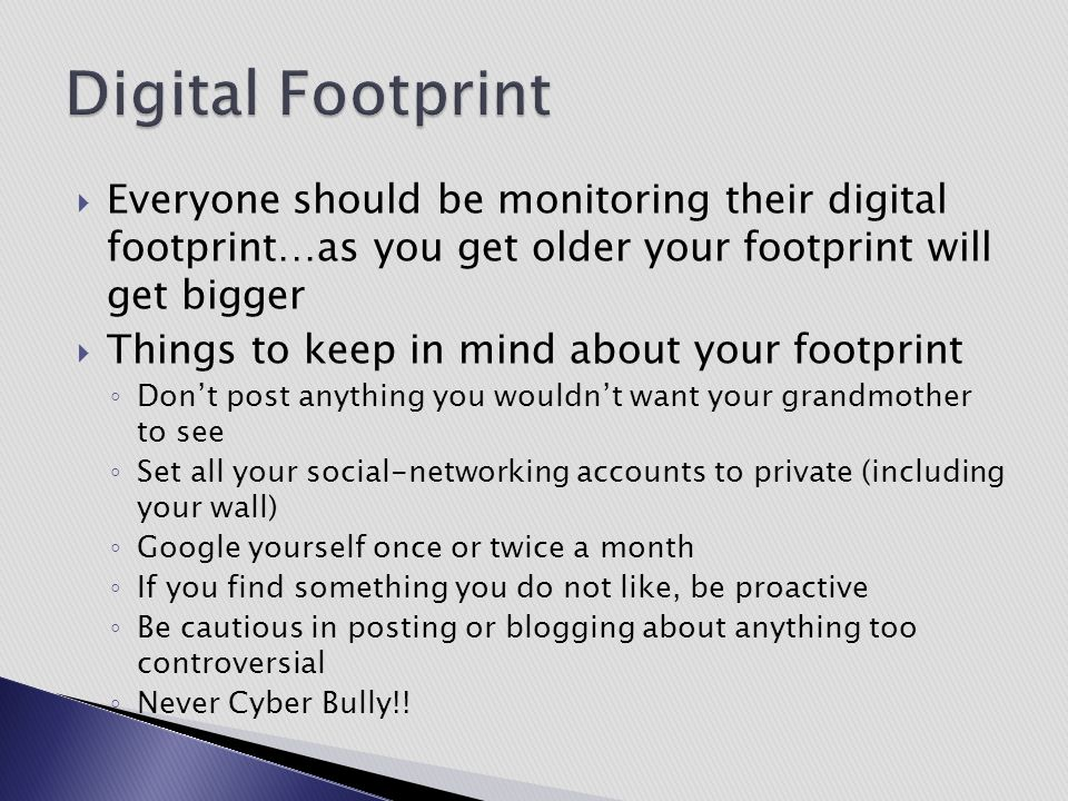 Digital Footprint Everyone should be monitoring their digital footprint…as you get older your footprint will get bigger.