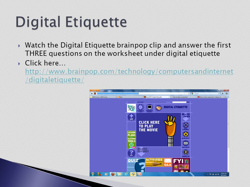 Digital Etiquette Watch the Digital Etiquette brainpop clip and answer the first THREE questions on the worksheet under digital etiquette.