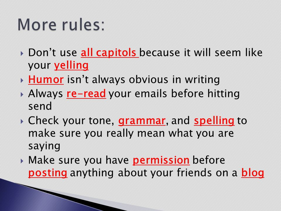More rules: Don't use all capitols because it will seem like your yelling. Humor isn't always obvious in writing.
