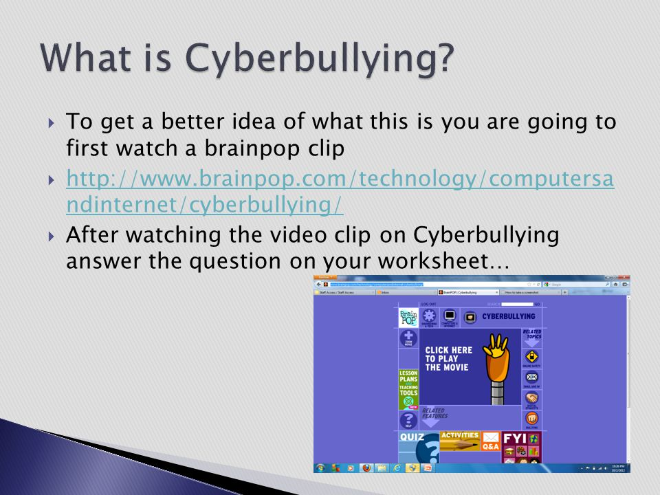 What is Cyberbullying To get a better idea of what this is you are going to first watch a brainpop clip.