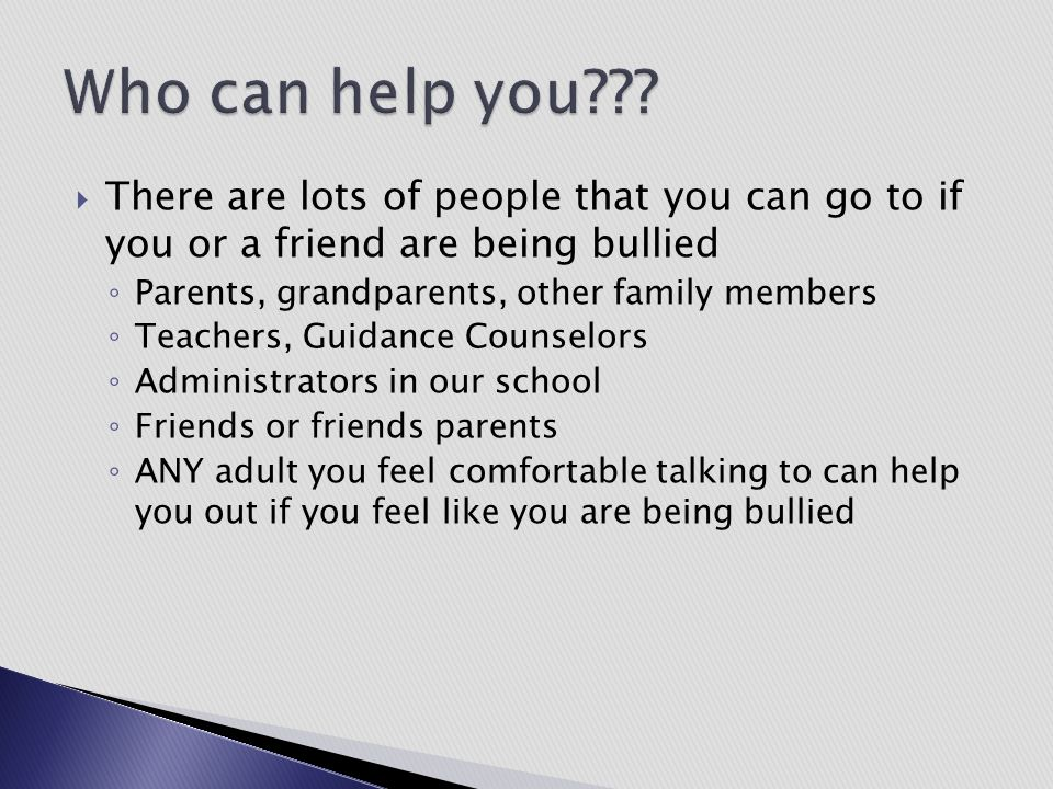 Who can help you There are lots of people that you can go to if you or a friend are being bullied.