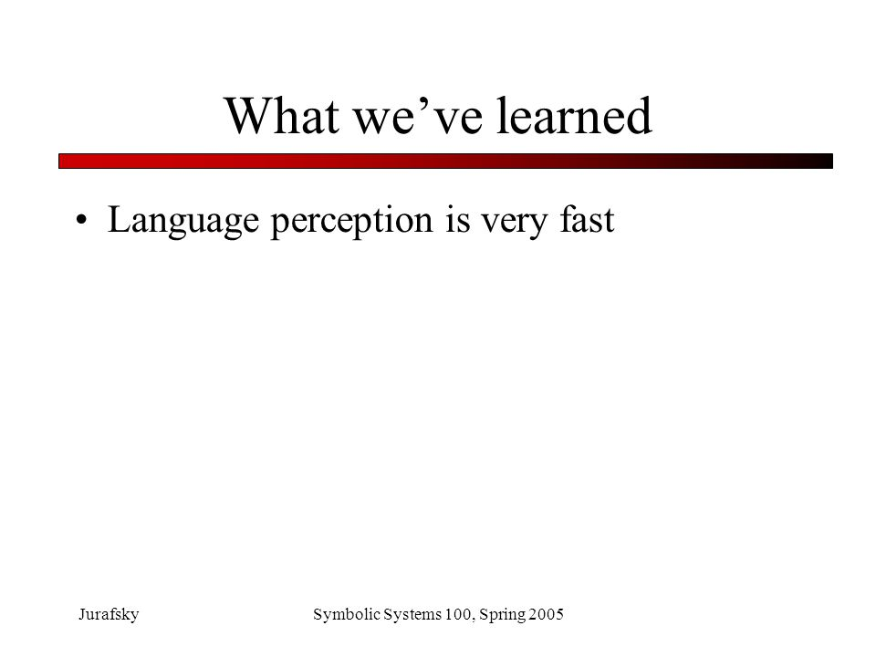 What we've learned Language perception is very fast