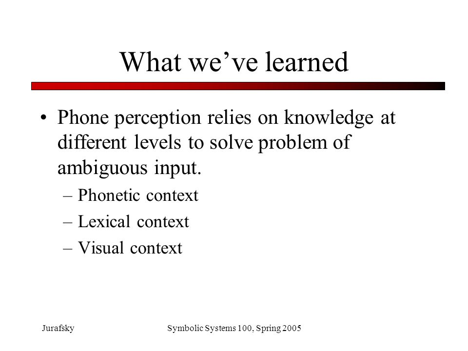 What we've learned Phone perception relies on knowledge at different levels to solve problem of ambiguous input.
