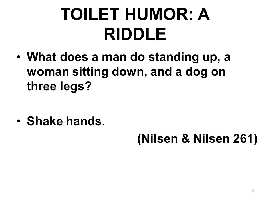 TOILET HUMOR: A RIDDLE What does a man do standing up, a woman sitting down, and a dog on three legs