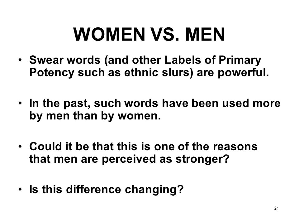 WOMEN VS. MEN Swear words (and other Labels of Primary Potency such as ethnic slurs) are powerful.