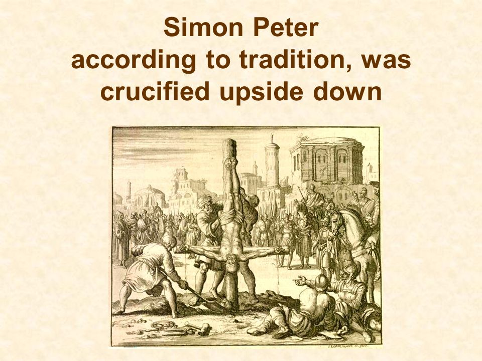 Simon Peter according to tradition, was crucified upside down