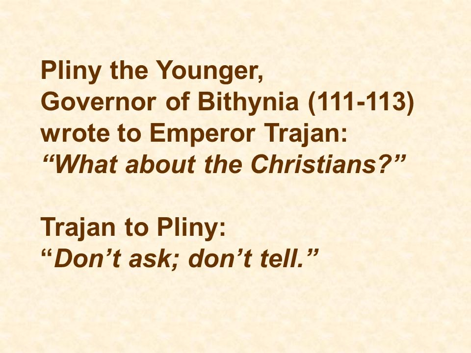 Pliny the Younger, Governor of Bithynia (111-113) wrote to Emperor Trajan: What about the Christians