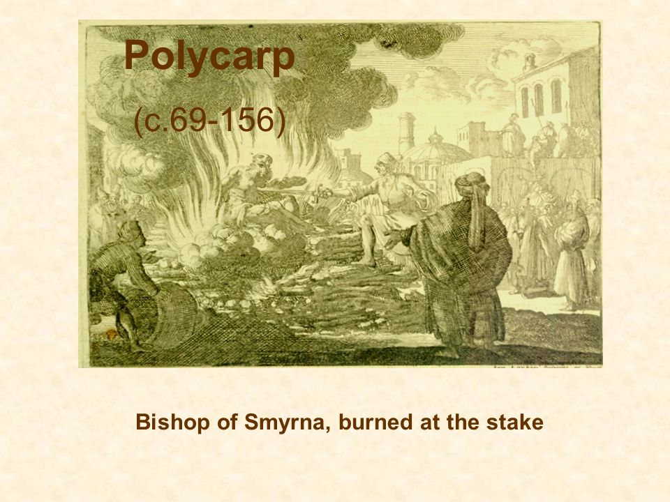 Polycarp (c.69-156) Bishop of Smyrna, burned at the stake