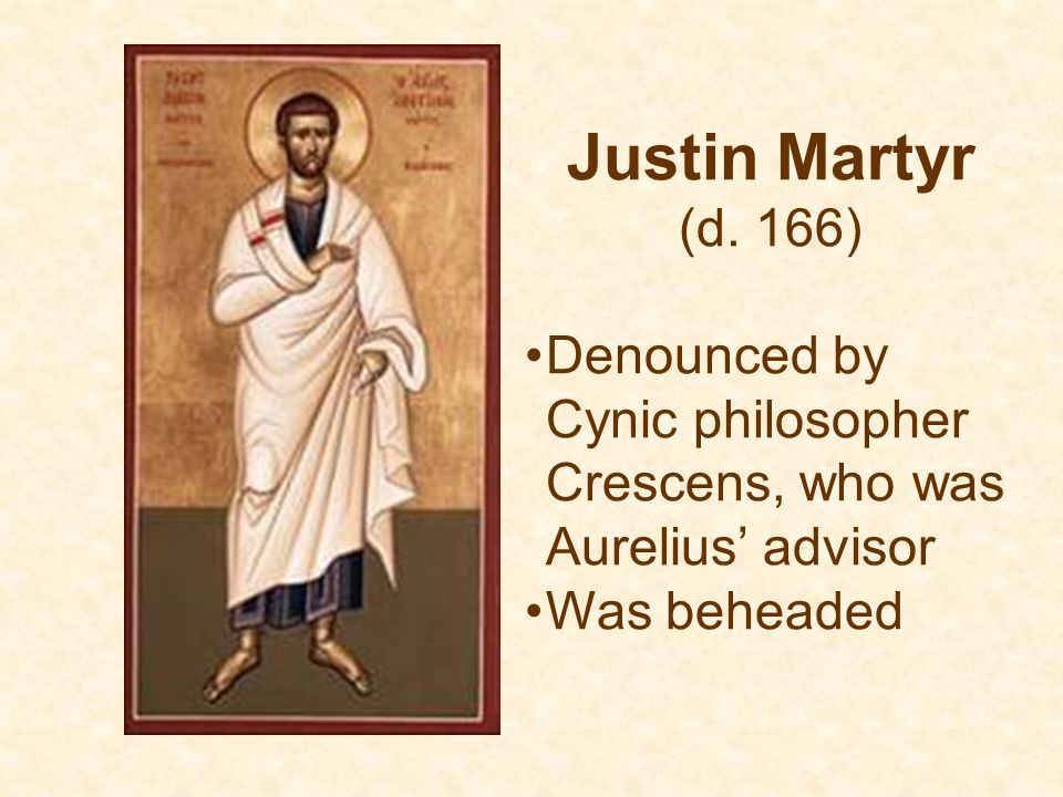 Justin Martyr (d. 166) Denounced by Cynic philosopher Crescens, who was Aurelius' advisor.