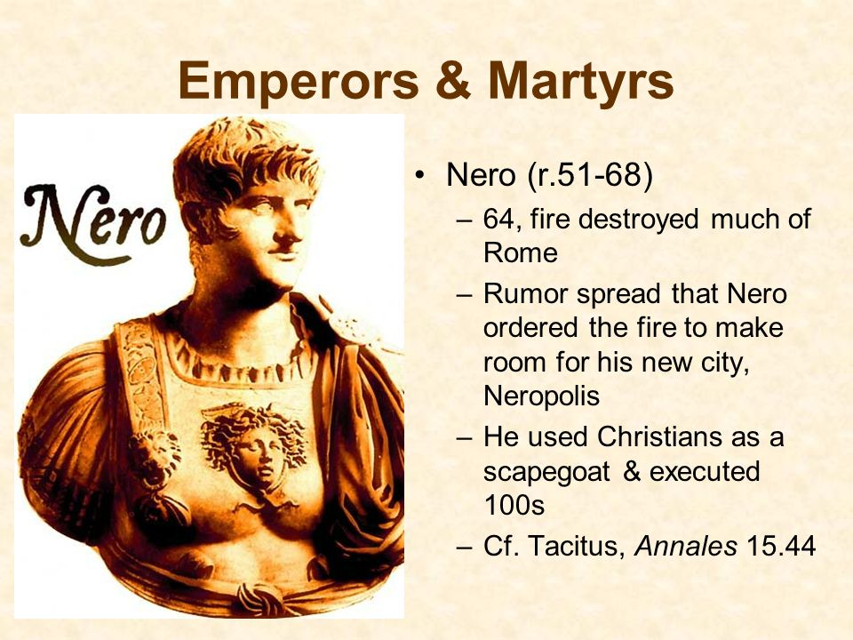 Emperors & Martyrs Nero (r.51-68) 64, fire destroyed much of Rome