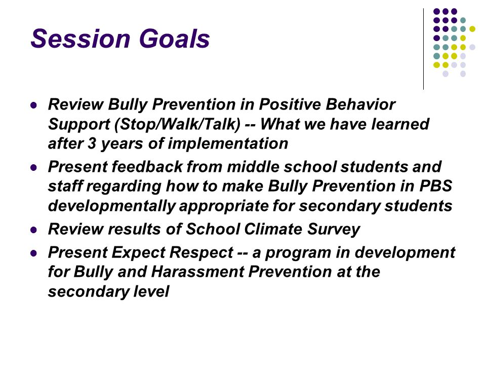 Session Goals Review Bully Prevention in Positive Behavior Support (Stop/Walk/Talk) -- What we have learned after 3 years of implementation.