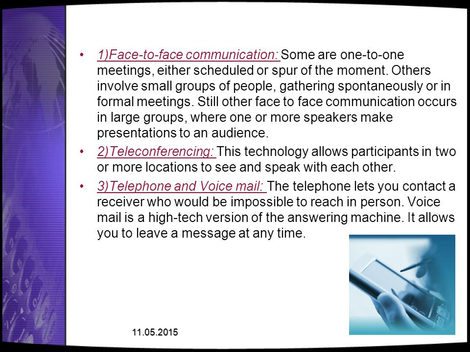 1)Face-to-face communication: Some are one-to-one meetings, either scheduled or spur of the moment. Others involve small groups of people, gathering spontaneously or in formal meetings. Still other face to face communication occurs in large groups, where one or more speakers make presentations to an audience.