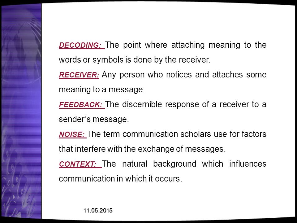 DECODING: The point where attaching meaning to the words or symbols is done by the receiver.