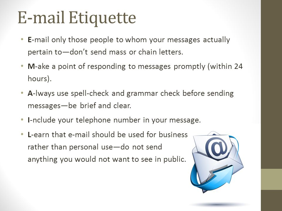 E-mail Etiquette E-mail only those people to whom your messages actually pertain to—don't send mass or chain letters.