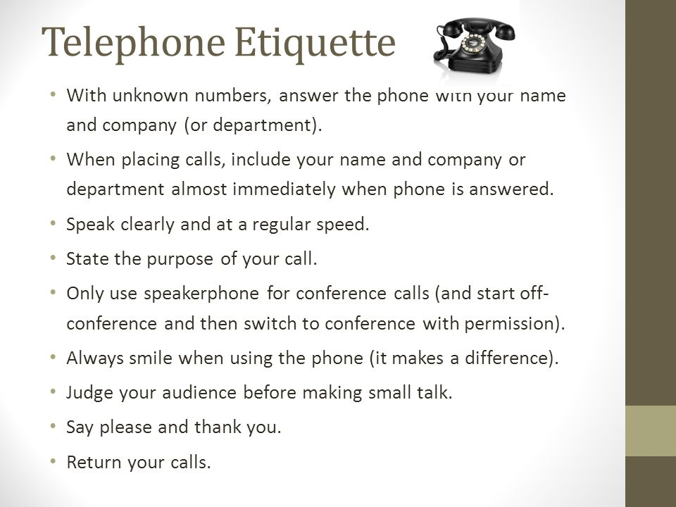 Telephone Etiquette With unknown numbers, answer the phone with your name and company (or department).