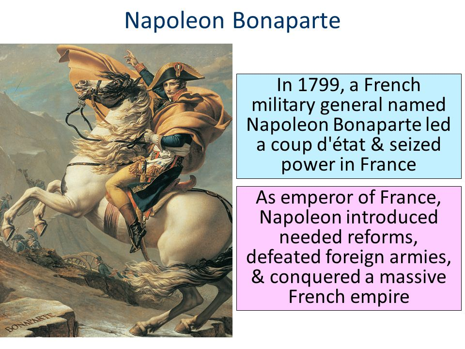 Napoleon Bonaparte In 1799, a French military general named Napoleon Bonaparte led a coup d état & seized power in France.