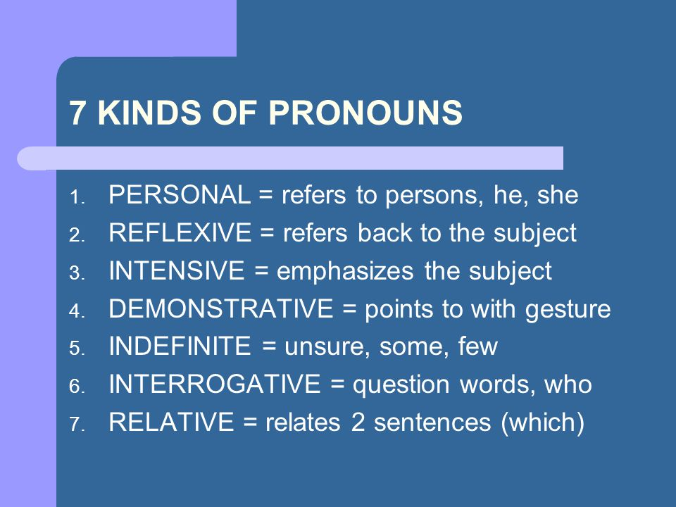 7 KINDS OF PRONOUNS PERSONAL = refers to persons, he, she