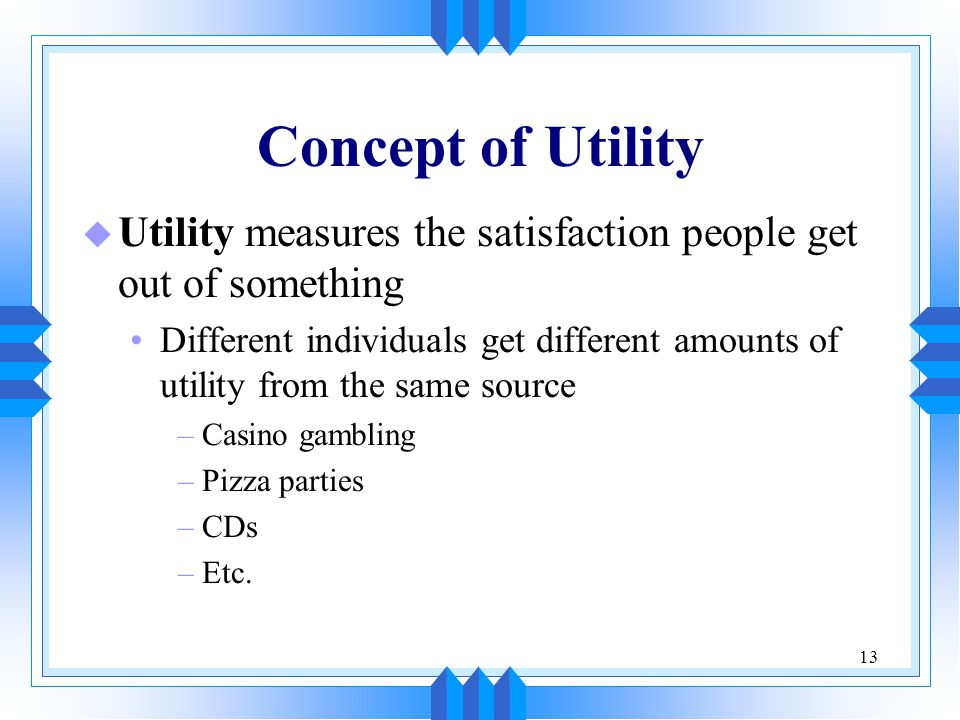 Concept of Utility Utility measures the satisfaction people get out of something.