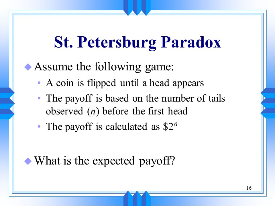 St. Petersburg Paradox Assume the following game: