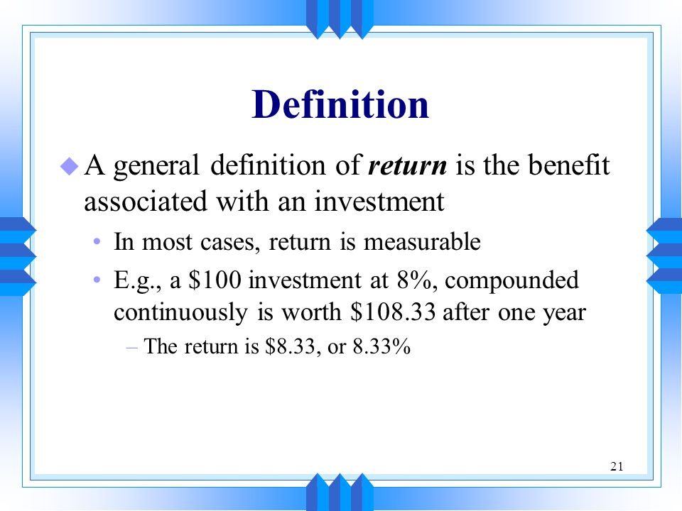 Definition A general definition of return is the benefit associated with an investment. In most cases, return is measurable.