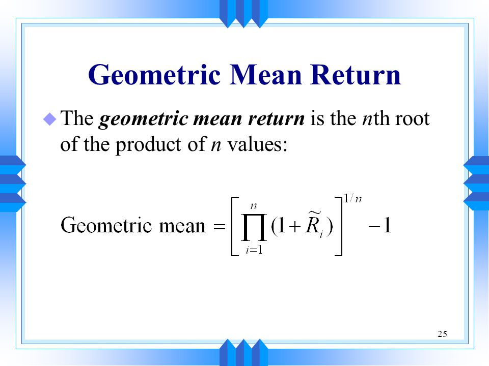 Geometric Mean Return The geometric mean return is the nth root of the product of n values:
