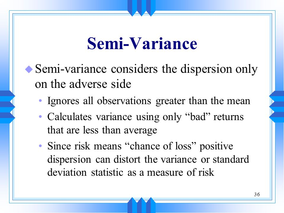 Semi-Variance Semi-variance considers the dispersion only on the adverse side. Ignores all observations greater than the mean.