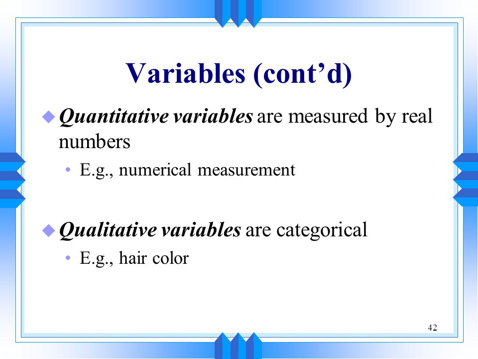 Variables (cont'd) Quantitative variables are measured by real numbers
