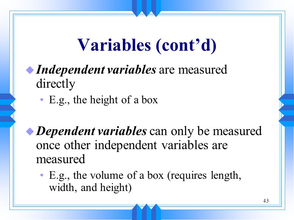 Variables (cont'd) Independent variables are measured directly