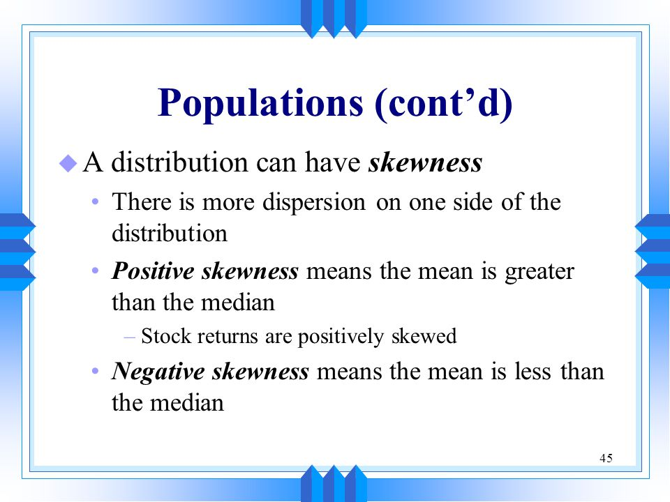 Populations (cont'd) A distribution can have skewness