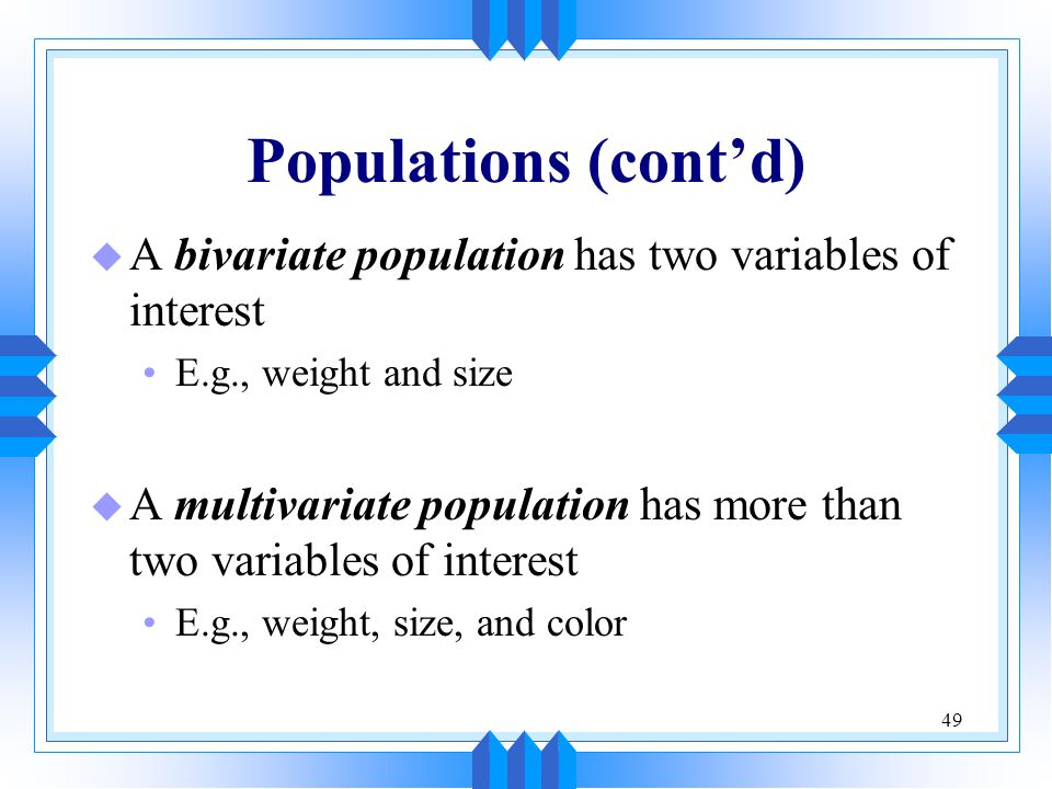 Populations (cont'd) A bivariate population has two variables of interest. E.g., weight and size.
