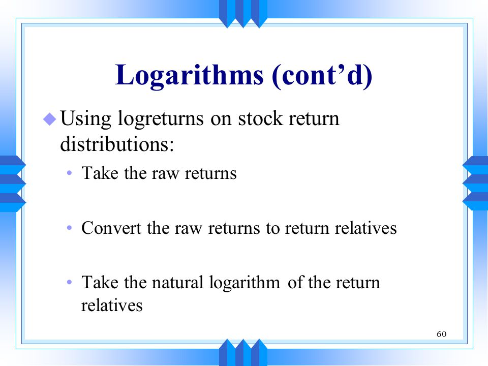 Logarithms (cont'd) Using logreturns on stock return distributions: