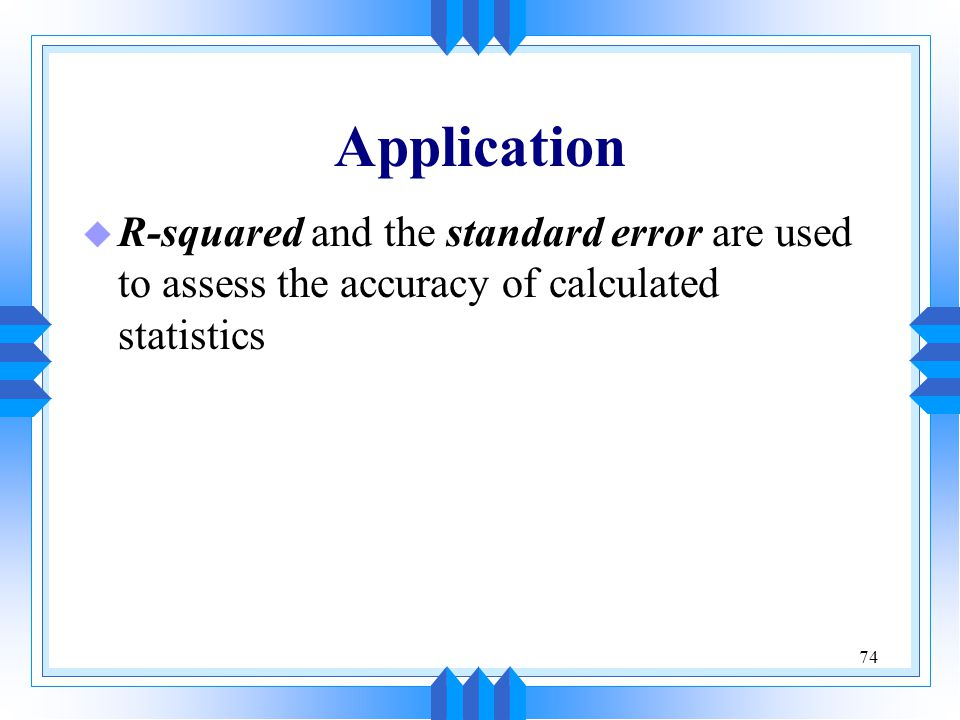 Application R-squared and the standard error are used to assess the accuracy of calculated statistics.