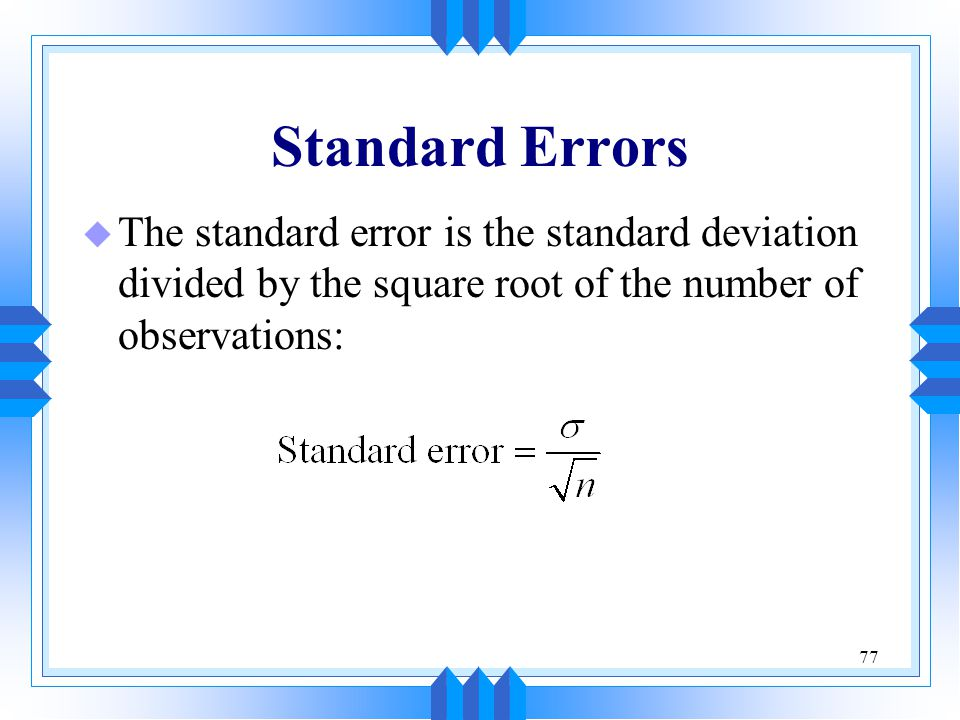 Standard Errors The standard error is the standard deviation divided by the square root of the number of observations: