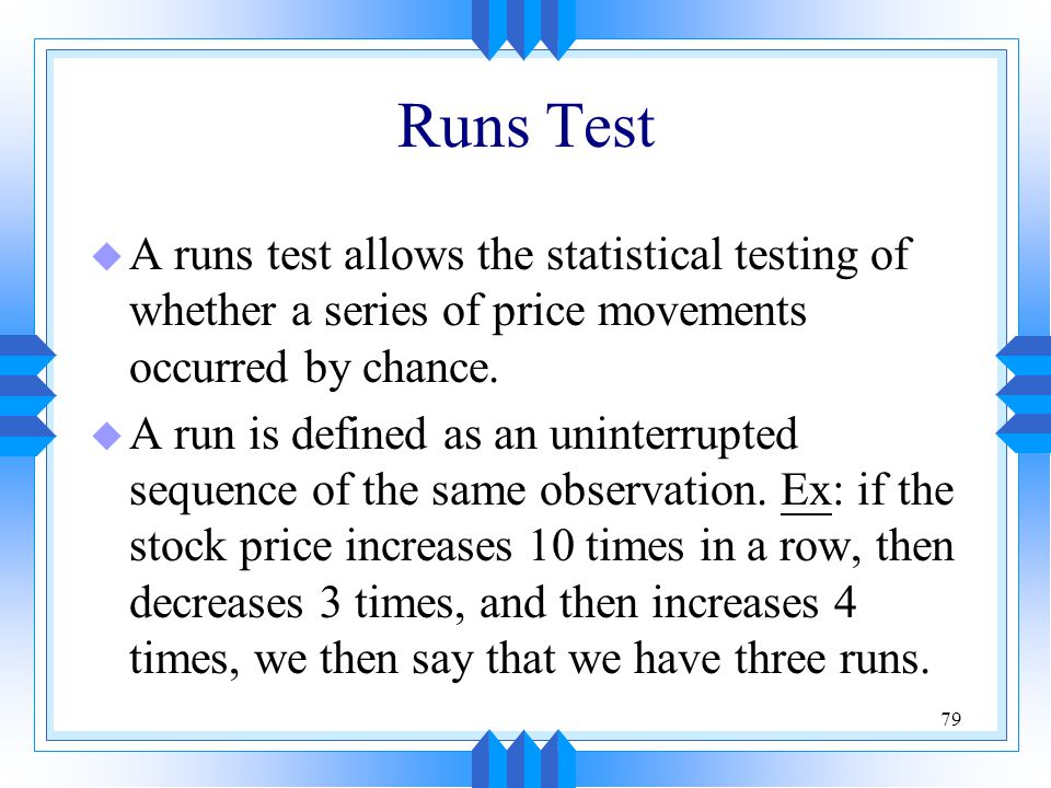 Runs Test A runs test allows the statistical testing of whether a series of price movements occurred by chance.