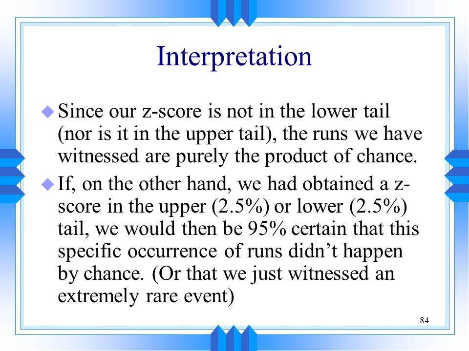 Interpretation Since our z-score is not in the lower tail (nor is it in the upper tail), the runs we have witnessed are purely the product of chance.