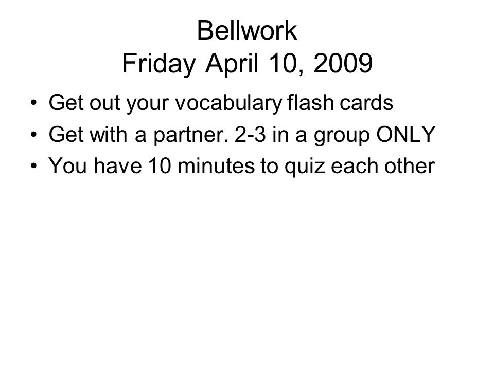 Bellwork Friday April 10, 2009 Get out your vocabulary flash cards